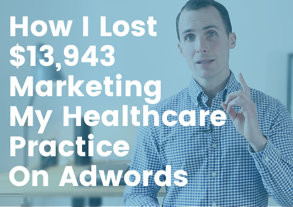 How I Lost $13,943 Marketing My Healthcare Practice On Adwords